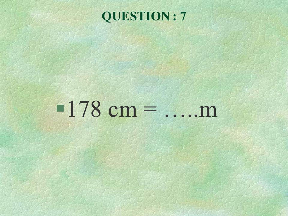 QUESTION : 7 178 cm = …..m