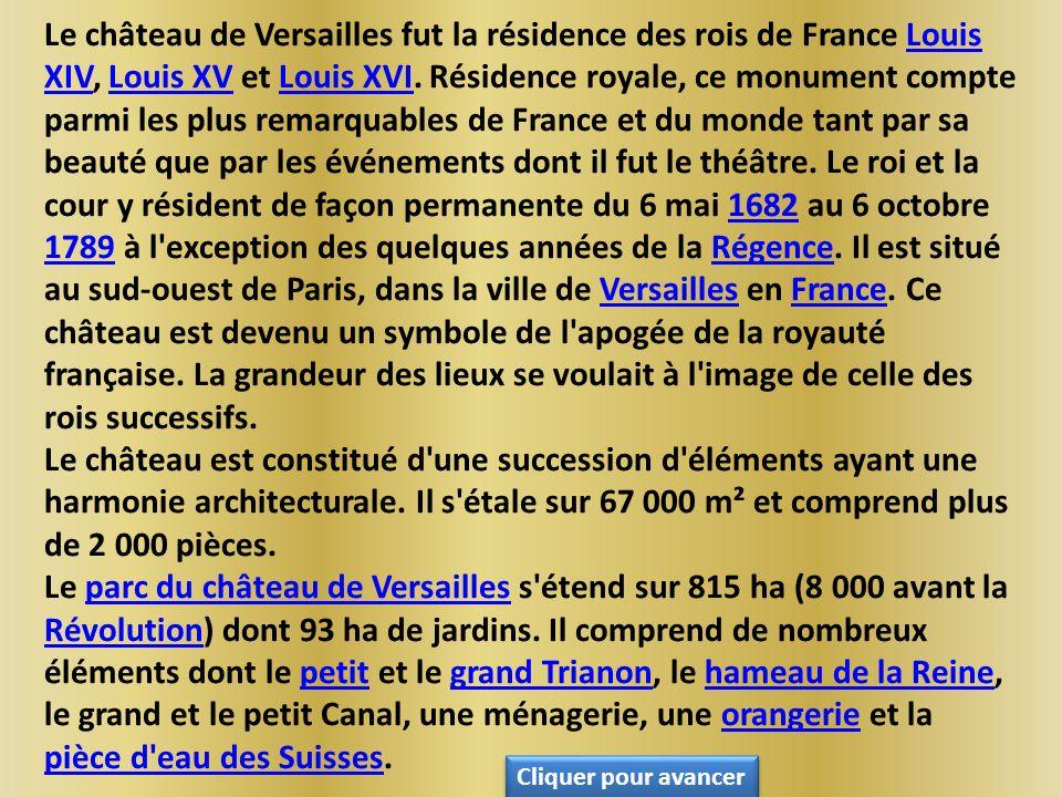 Le château de Versailles fut la résidence des rois de France Louis XIV, Louis XV et Louis XVI. Résidence royale, ce monument compte parmi les plus remarquables de France et du monde tant par sa beauté que par les événements dont il fut le théâtre. Le roi et la cour y résident de façon permanente du 6 mai 1682 au 6 octobre 1789 à l exception des quelques années de la Régence. Il est situé au sud-ouest de Paris, dans la ville de Versailles en France. Ce château est devenu un symbole de l apogée de la royauté française. La grandeur des lieux se voulait à l image de celle des rois successifs.