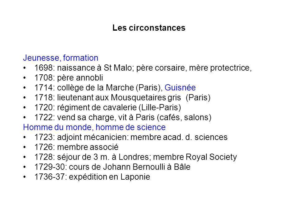 Les circonstances Jeunesse, formation. 1698: naissance à St Malo; père corsaire, mère protectrice,