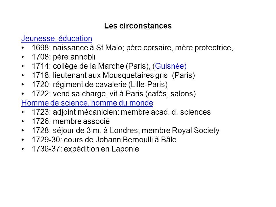 Les circonstances Jeunesse, éducation. 1698: naissance à St Malo; père corsaire, mère protectrice,