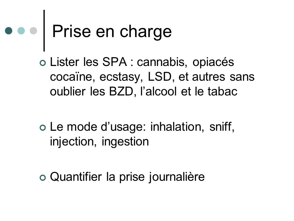 Prise en charge Lister les SPA : cannabis, opiacés cocaïne, ecstasy, LSD, et autres sans oublier les BZD, l'alcool et le tabac.