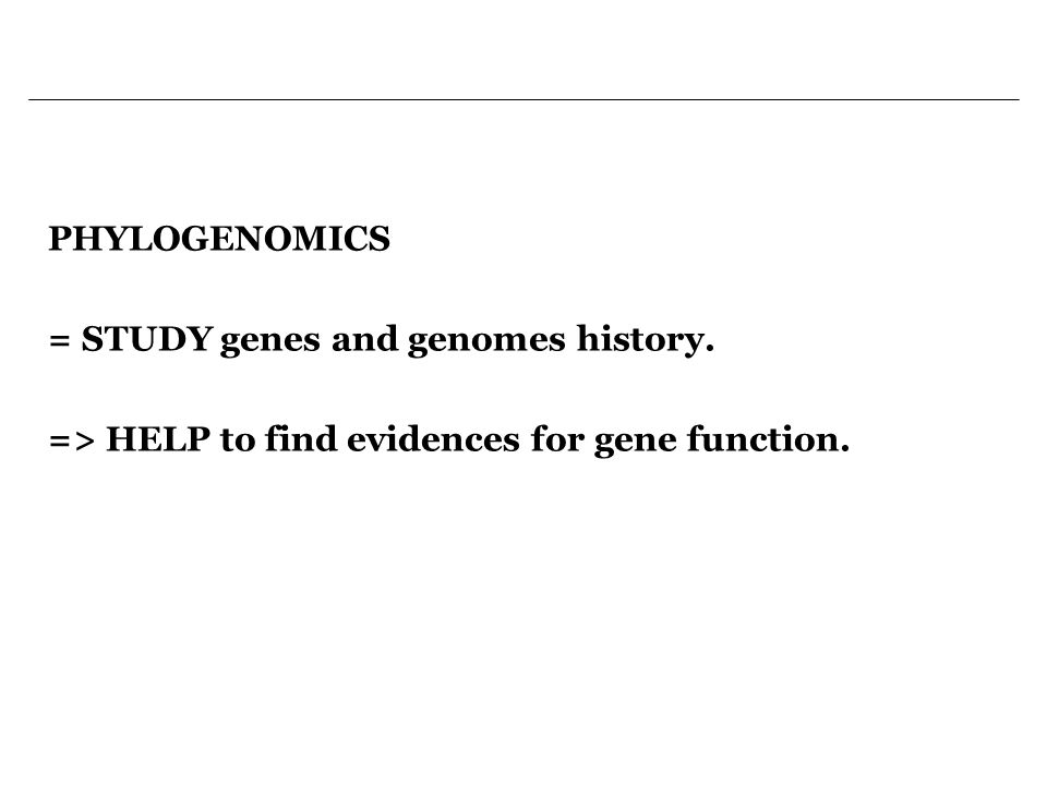 PHYLOGENOMICS = STUDY genes and genomes history. => HELP to find evidences for gene function.