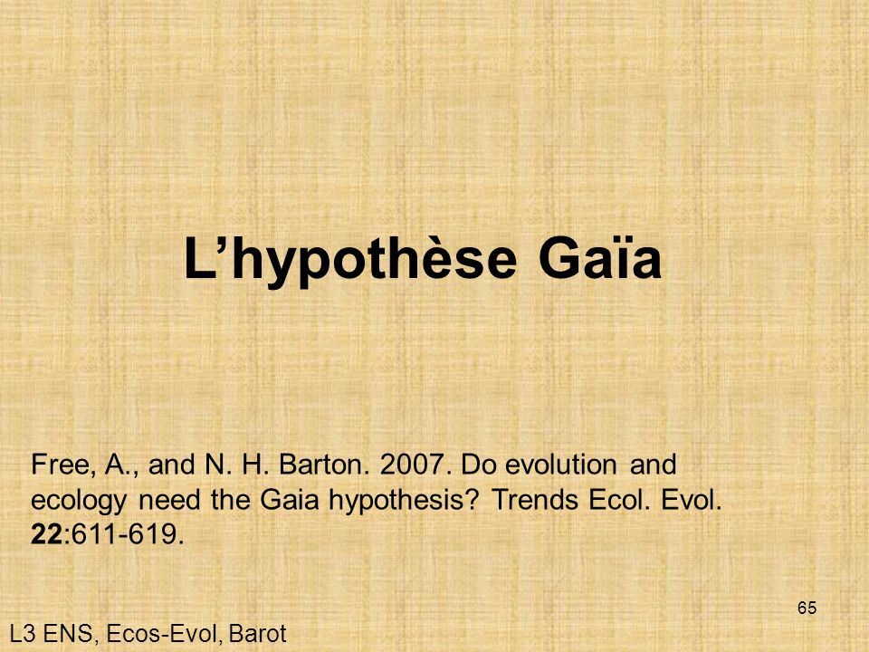 L'hypothèse Gaïa Free, A., and N. H. Barton. 2007. Do evolution and ecology need the Gaia hypothesis Trends Ecol. Evol. 22:611-619.