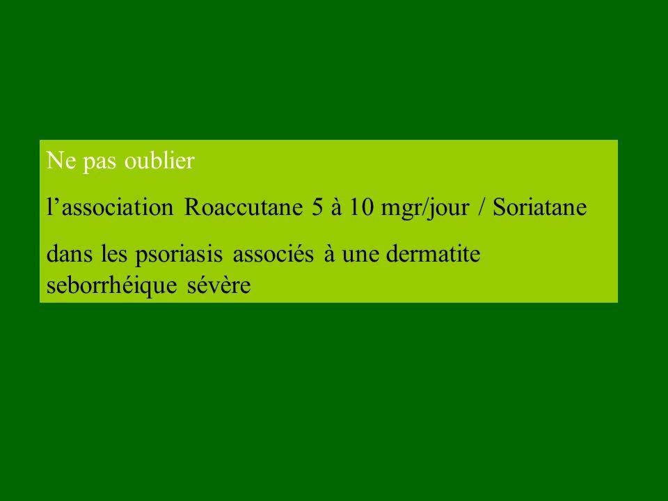 Ne pas oublier l'association Roaccutane 5 à 10 mgr/jour / Soriatane.
