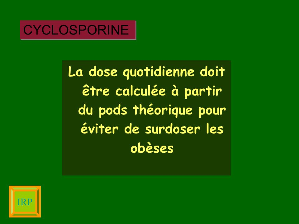 CYCLOSPORINE La dose quotidienne doit être calculée à partir du pods théorique pour éviter de surdoser les obèses.