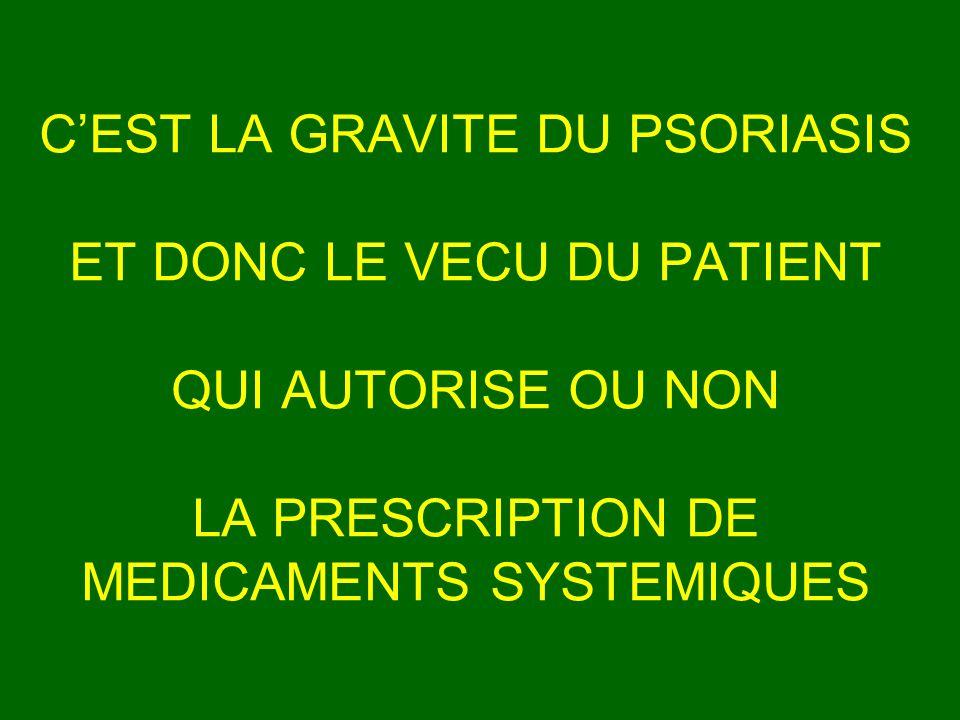 C'EST LA GRAVITE DU PSORIASIS ET DONC LE VECU DU PATIENT QUI AUTORISE OU NON LA PRESCRIPTION DE MEDICAMENTS SYSTEMIQUES