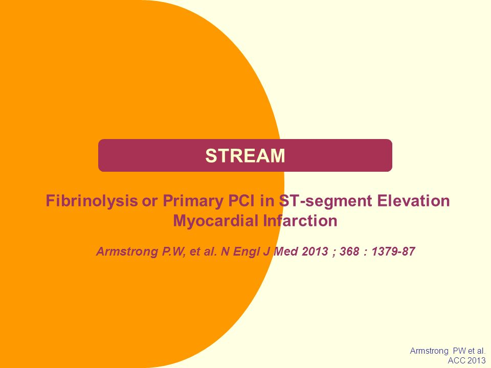 STREAM Fibrinolysis or Primary PCI in ST-segment Elevation Myocardial Infarction. Armstrong P.W, et al. N Engl J Med 2013 ; 368 : 1379-87.