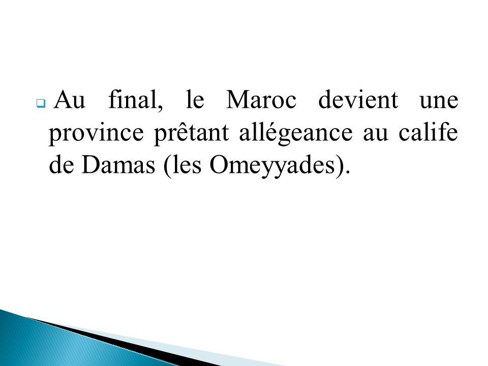 Au final, le Maroc devient une province prêtant allégeance au calife de Damas (les Omeyyades).