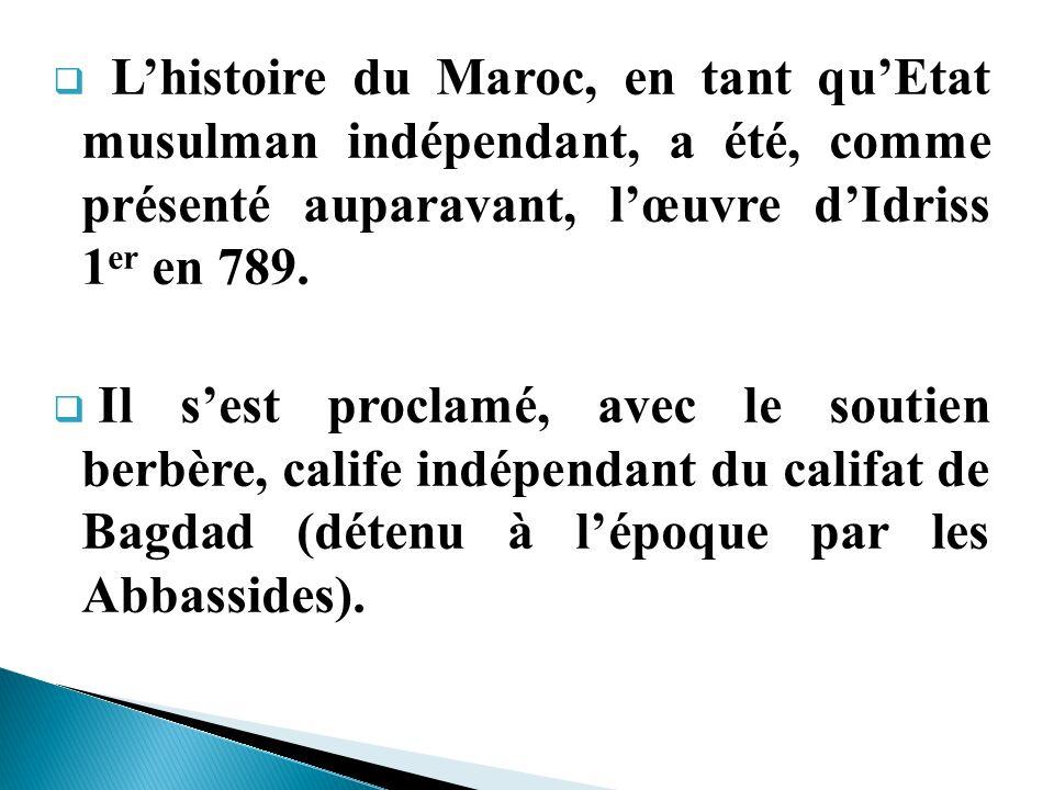 L'histoire du Maroc, en tant qu'Etat musulman indépendant, a été, comme présenté auparavant, l'œuvre d'Idriss 1er en 789.