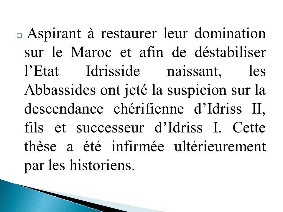 Aspirant à restaurer leur domination sur le Maroc et afin de déstabiliser l'Etat Idrisside naissant, les Abbassides ont jeté la suspicion sur la descendance chérifienne d'Idriss II, fils et successeur d'Idriss I.