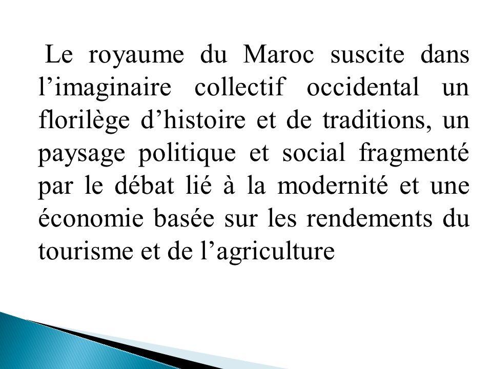 Le royaume du Maroc suscite dans l'imaginaire collectif occidental un florilège d'histoire et de traditions, un paysage politique et social fragmenté par le débat lié à la modernité et une économie basée sur les rendements du tourisme et de l'agriculture
