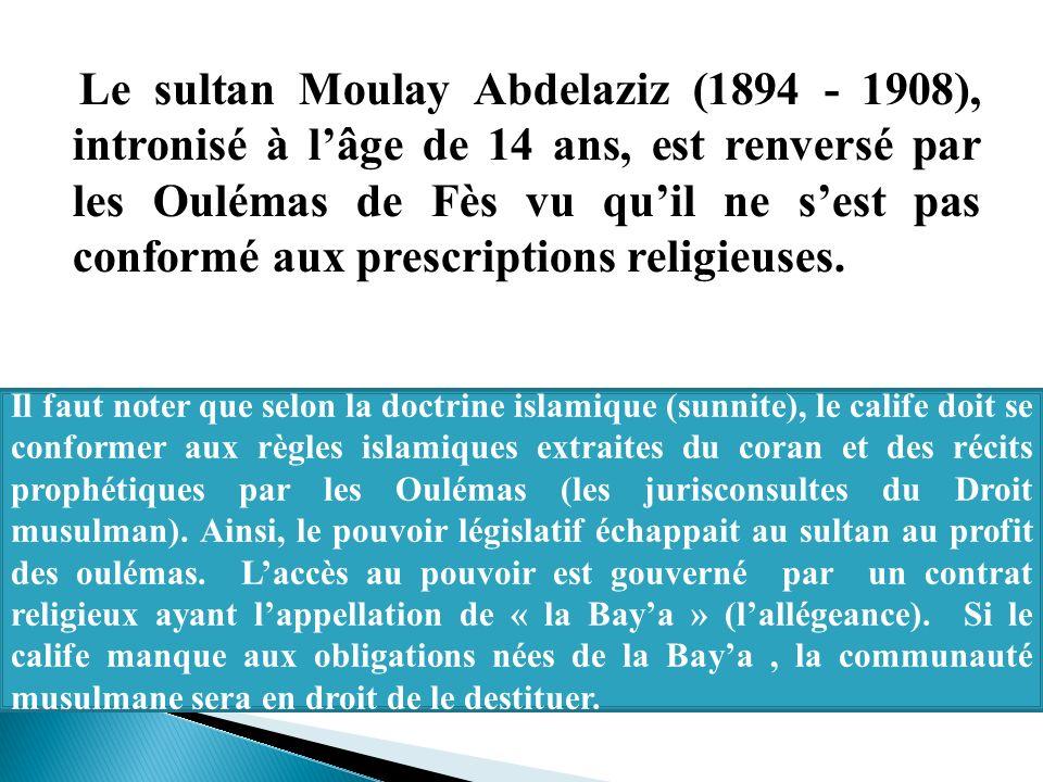 Le sultan Moulay Abdelaziz (1894 - 1908), intronisé à l'âge de 14 ans, est renversé par les Oulémas de Fès vu qu'il ne s'est pas conformé aux prescriptions religieuses.