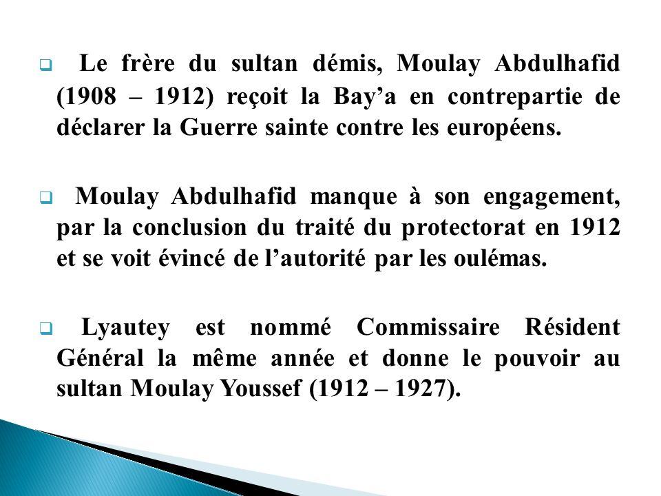Le frère du sultan démis, Moulay Abdulhafid (1908 – 1912) reçoit la Bay'a en contrepartie de déclarer la Guerre sainte contre les européens.