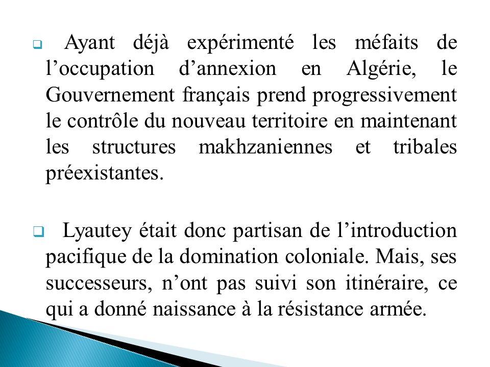Ayant déjà expérimenté les méfaits de l'occupation d'annexion en Algérie, le Gouvernement français prend progressivement le contrôle du nouveau territoire en maintenant les structures makhzaniennes et tribales préexistantes.