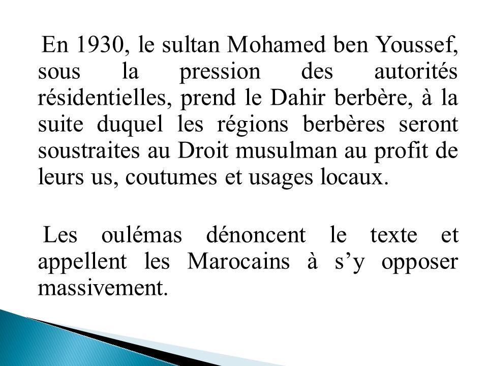 En 1930, le sultan Mohamed ben Youssef, sous la pression des autorités résidentielles, prend le Dahir berbère, à la suite duquel les régions berbères seront soustraites au Droit musulman au profit de leurs us, coutumes et usages locaux.