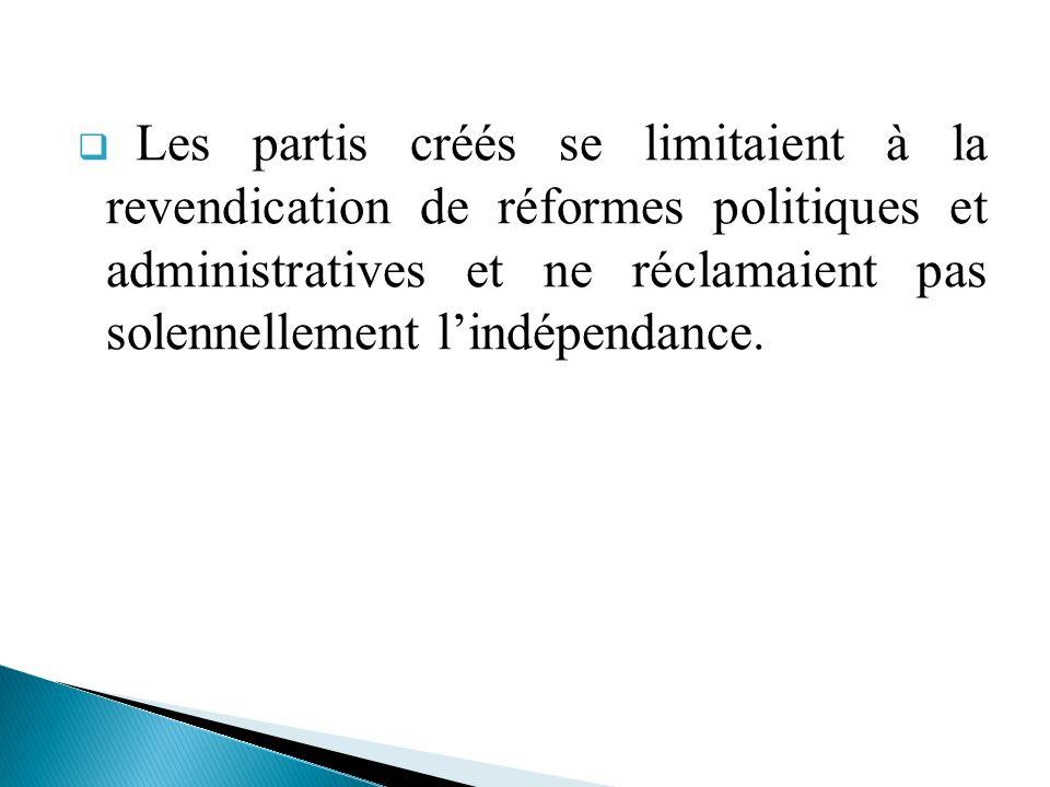 Les partis créés se limitaient à la revendication de réformes politiques et administratives et ne réclamaient pas solennellement l'indépendance.