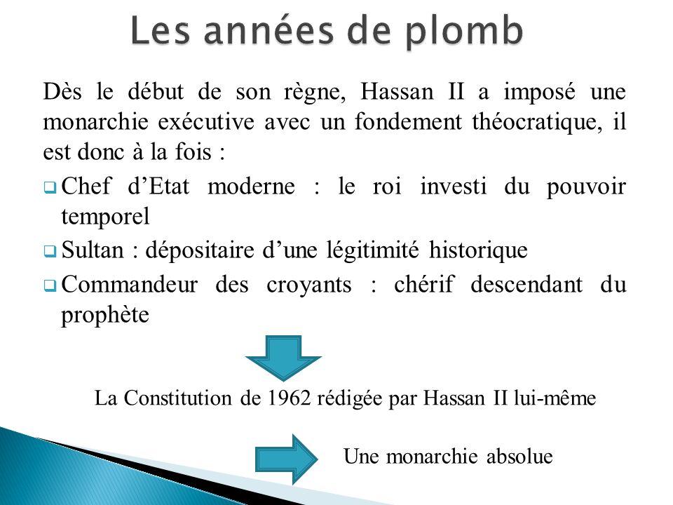 Les années de plomb Dès le début de son règne, Hassan II a imposé une monarchie exécutive avec un fondement théocratique, il est donc à la fois :