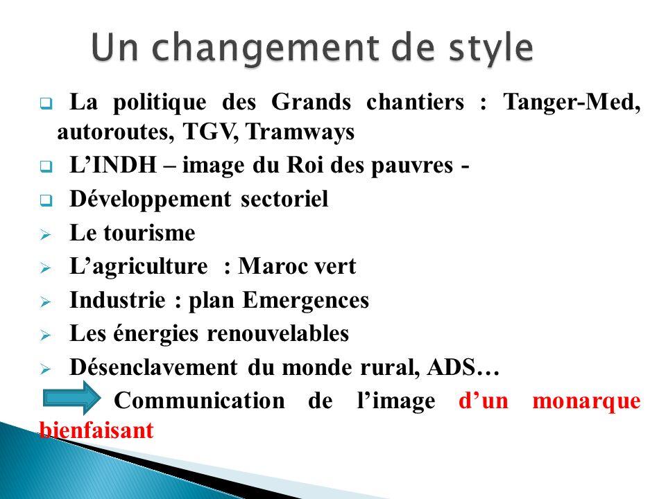 Un changement de style La politique des Grands chantiers : Tanger-Med, autoroutes, TGV, Tramways. L'INDH – image du Roi des pauvres -