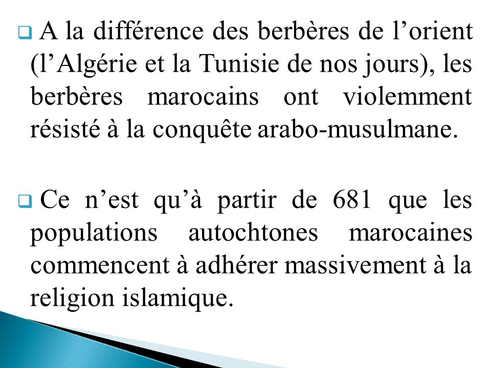 A la différence des berbères de l'orient (l'Algérie et la Tunisie de nos jours), les berbères marocains ont violemment résisté à la conquête arabo-musulmane.
