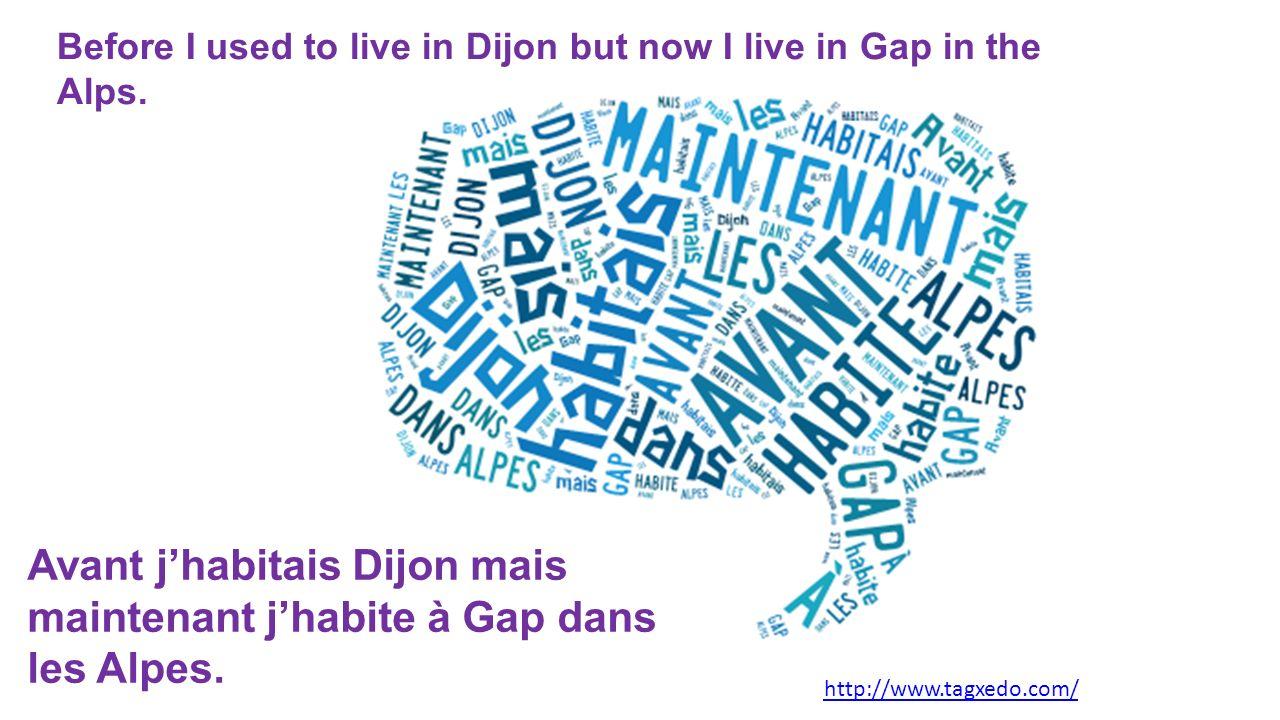 Avant j'habitais Dijon mais maintenant j'habite à Gap dans les Alpes.
