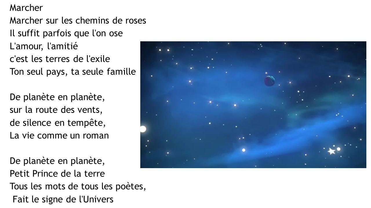 Marcher Marcher sur les chemins de roses Il suffit parfois que l on ose L amour, l amitié c est les terres de l exile Ton seul pays, ta seule famille De planète en planète, sur la route des vents, de silence en tempête, La vie comme un roman De planète en planète, Petit Prince de la terre Tous les mots de tous les poètes, Fait le signe de l Univers