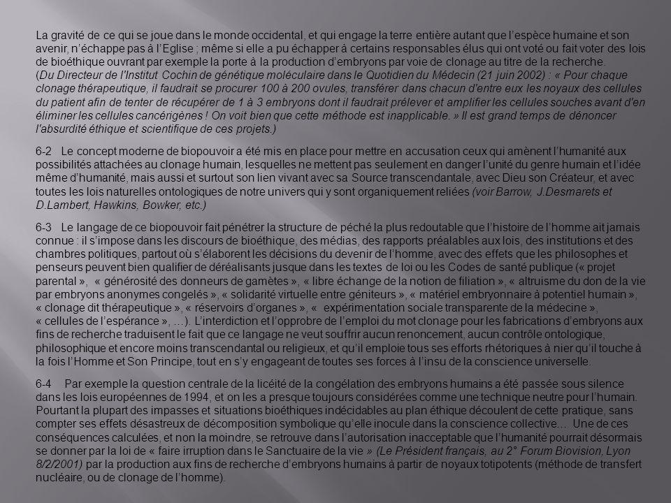 La gravité de ce qui se joue dans le monde occidental, et qui engage la terre entière autant que l'espèce humaine et son avenir, n'échappe pas à l'Eglise ; même si elle a pu échapper à certains responsables élus qui ont voté ou fait voter des lois de bioéthique ouvrant par exemple la porte à la production d'embryons par voie de clonage au titre de la recherche. (Du Directeur de l Institut Cochin de génétique moléculaire dans le Quotidien du Médecin (21 juin 2002) : « Pour chaque clonage thérapeutique, il faudrait se procurer 100 à 200 ovules, transférer dans chacun d entre eux les noyaux des cellules du patient afin de tenter de récupérer de 1 à 3 embryons dont il faudrait prélever et amplifier les cellules souches avant d en éliminer les cellules cancérigènes ! On voit bien que cette méthode est inapplicable. » Il est grand temps de dénoncer l absurdité éthique et scientifique de ces projets.) 6-2 Le concept moderne de biopouvoir a été mis en place pour mettre en accusation ceux qui amènent l'humanité aux possibilités attachées au clonage humain, lesquelles ne mettent pas seulement en danger l'unité du genre humain et l'idée même d'humanité, mais aussi et surtout son lien vivant avec sa Source transcendantale, avec Dieu son Créateur, et avec toutes les lois naturelles ontologiques de notre univers qui y sont organiquement reliées (voir Barrow, J.Desmarets et D.Lambert, Hawkins, Bowker, etc.)