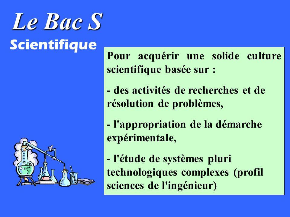 Le Bac S Scientifique. Pour acquérir une solide culture scientifique basée sur : - des activités de recherches et de résolution de problèmes,