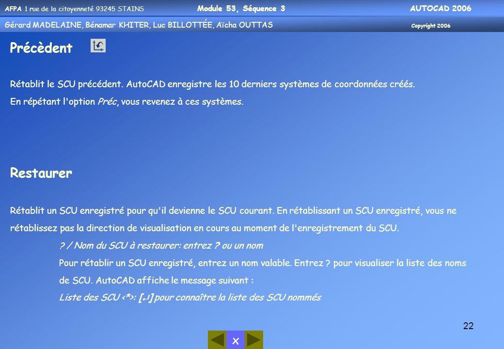 Précèdent Rétablit le SCU précédent. AutoCAD enregistre les 10 derniers systèmes de coordonnées créés.
