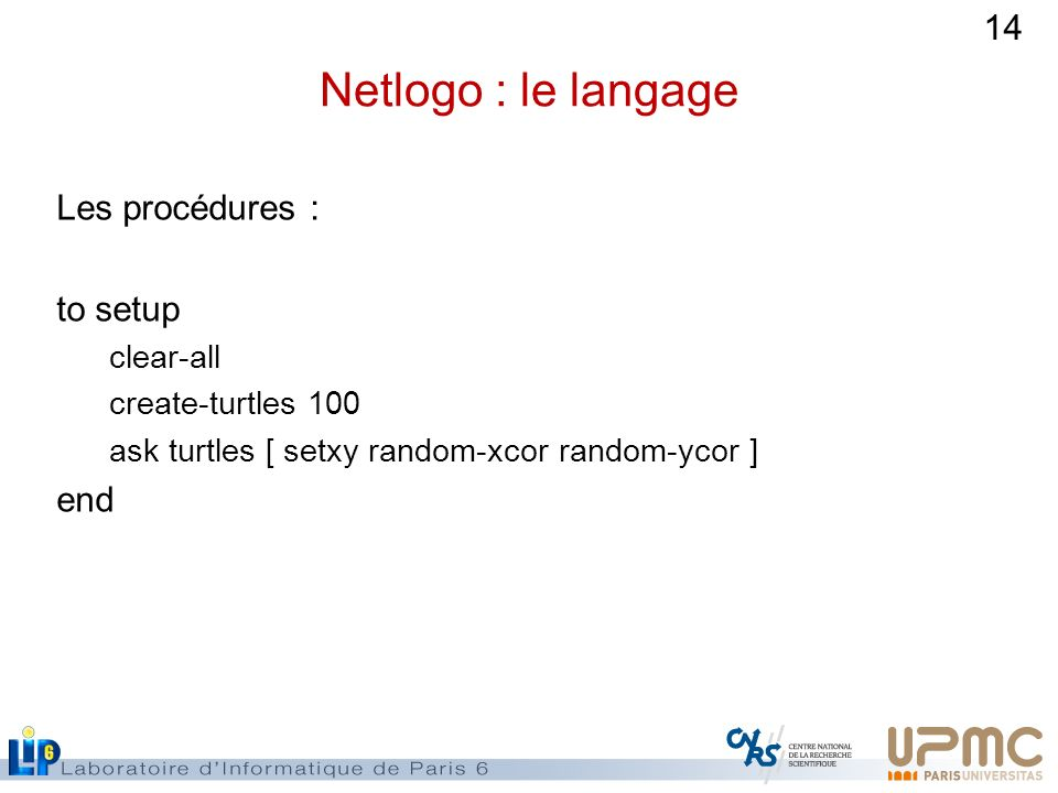 Netlogo : le langage Les procédures : to setup end clear-all