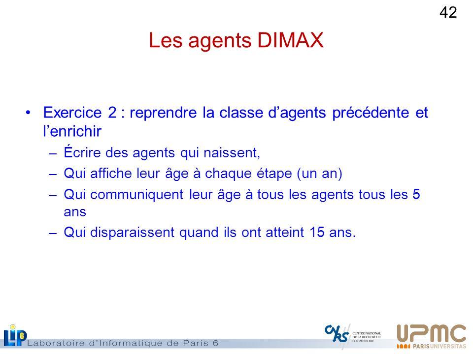 Les agents DIMAX Exercice 2 : reprendre la classe d'agents précédente et l'enrichir. Écrire des agents qui naissent,