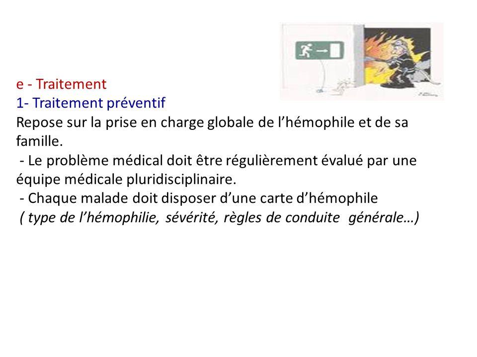 e - Traitement 1- Traitement préventif Repose sur la prise en charge globale de l'hémophile et de sa famille.