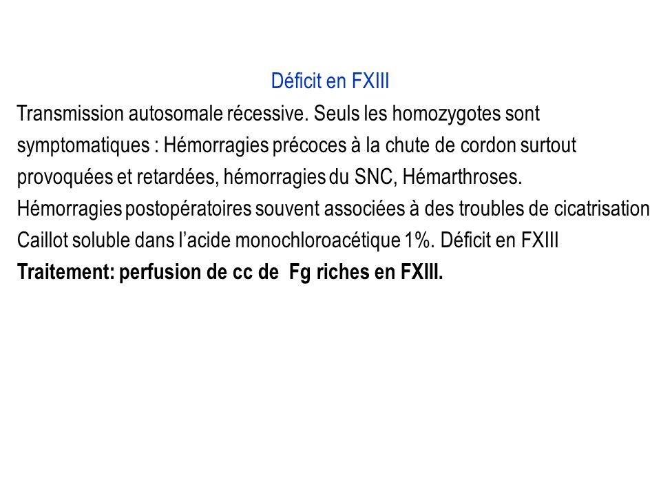 Déficit en FXIII Transmission autosomale récessive. Seuls les homozygotes sont. symptomatiques : Hémorragies précoces à la chute de cordon surtout.