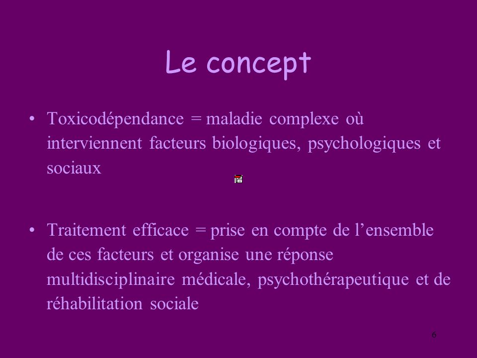 Le concept Toxicodépendance = maladie complexe où interviennent facteurs biologiques, psychologiques et sociaux.
