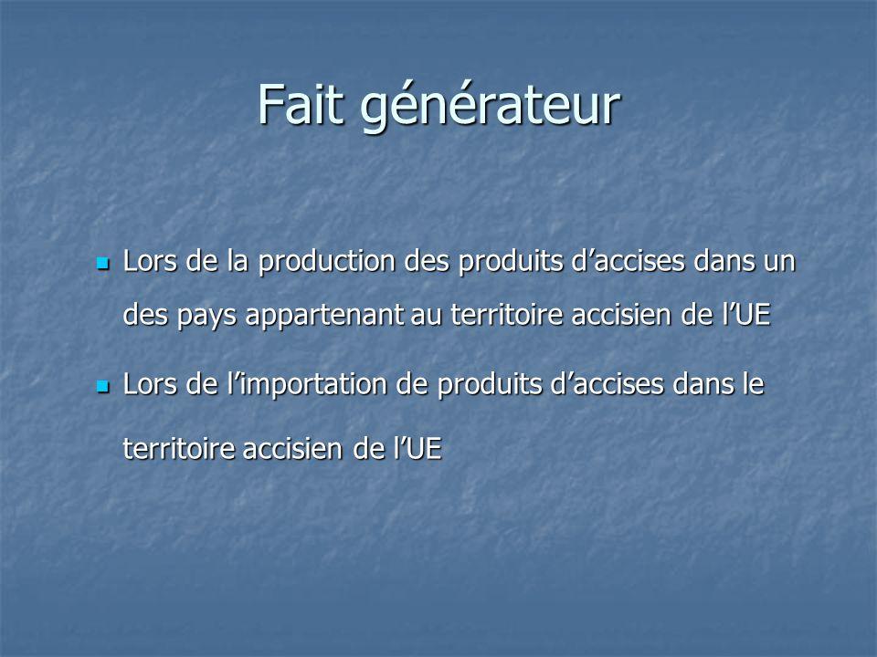 Fait générateur Lors de la production des produits d'accises dans un des pays appartenant au territoire accisien de l'UE.
