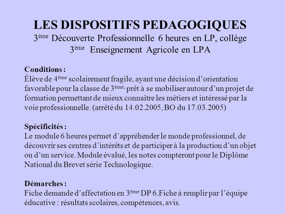 LES DISPOSITIFS PEDAGOGIQUES 3ème Découverte Professionnelle 6 heures en LP, collège 3ème Enseignement Agricole en LPA