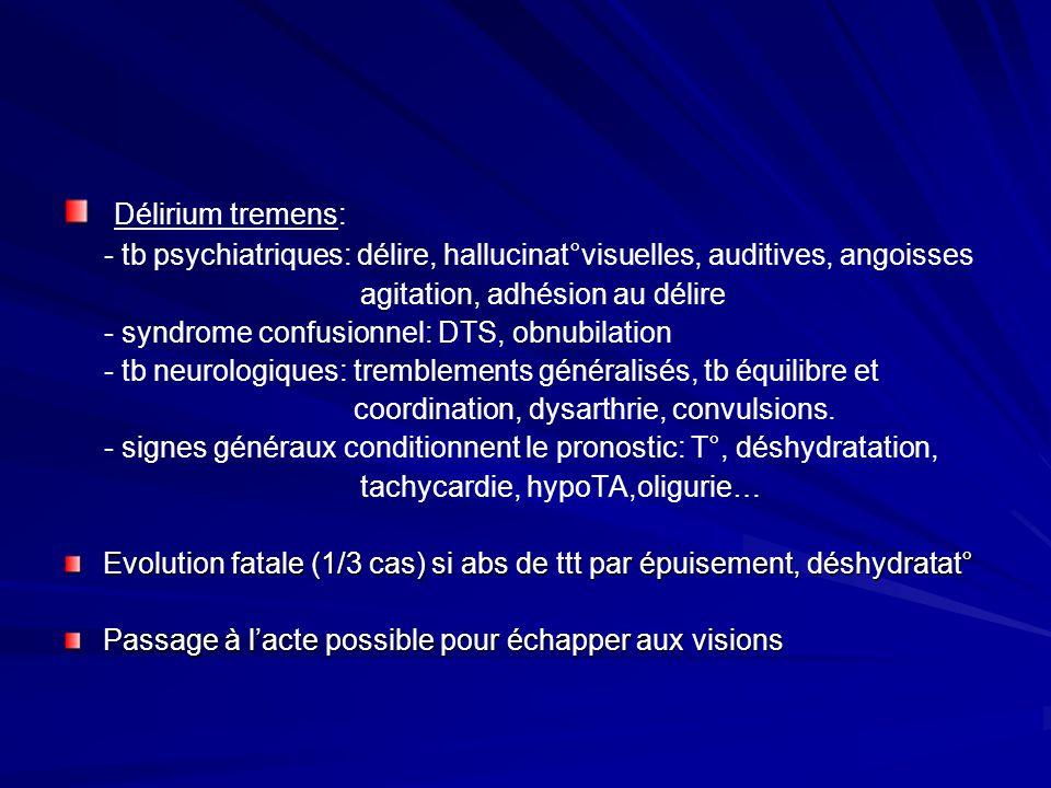 Délirium tremens: - tb psychiatriques: délire, hallucinat°visuelles, auditives, angoisses. agitation, adhésion au délire.