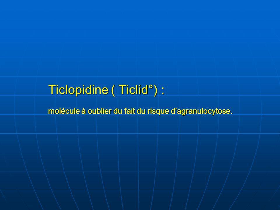 Ticlopidine ( Ticlid°) : molécule à oublier du fait du risque d'agranulocytose.