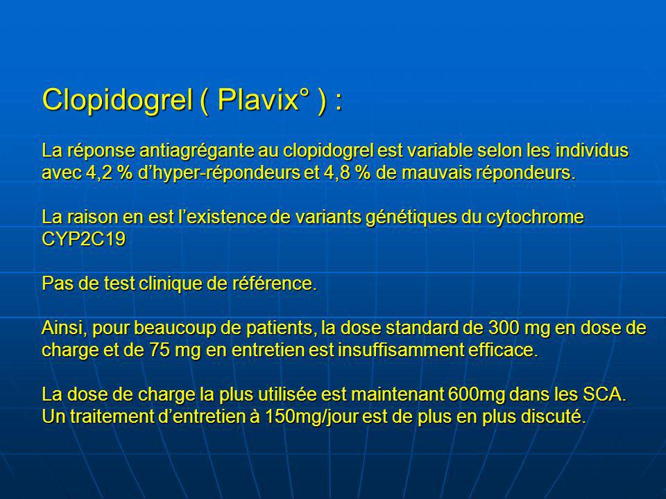 Clopidogrel ( Plavix° ) : La réponse antiagrégante au clopidogrel est variable selon les individus avec 4,2 % d'hyper-répondeurs et 4,8 % de mauvais répondeurs.