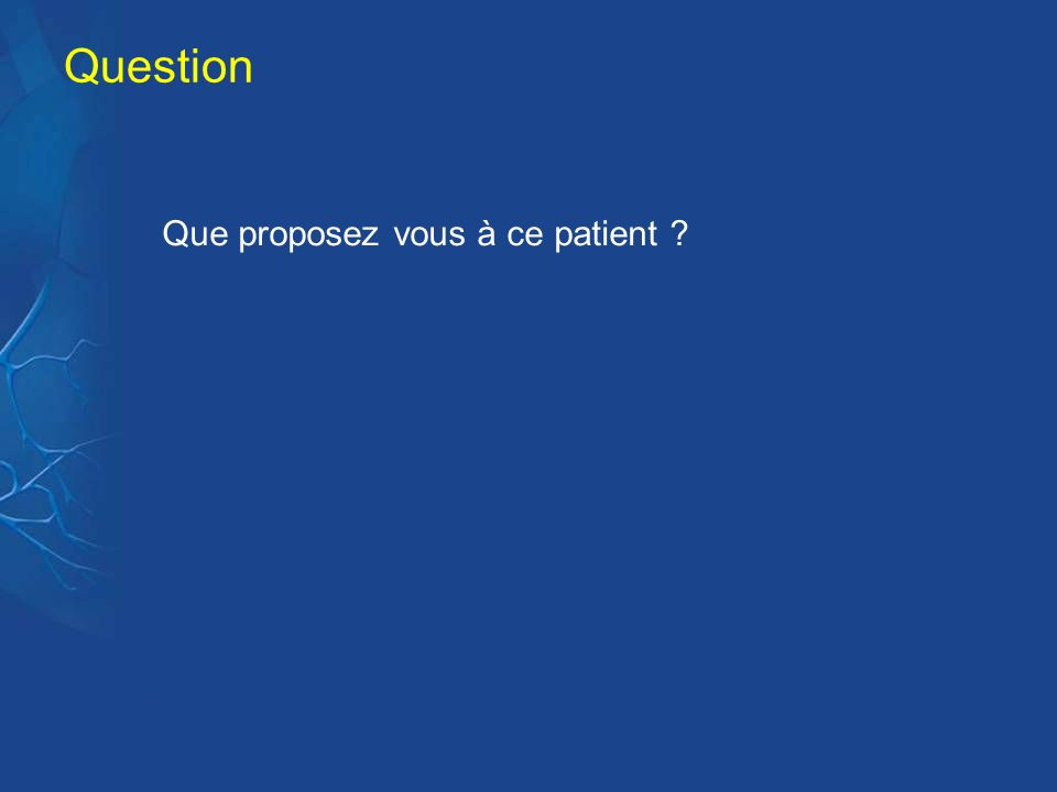 Question Que proposez vous à ce patient