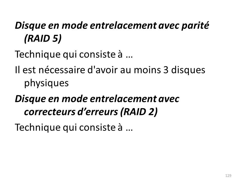 Disque en mode entrelacement avec parité (RAID 5) Technique qui consiste à … Il est nécessaire d avoir au moins 3 disques physiques Disque en mode entrelacement avec correcteurs d'erreurs (RAID 2)