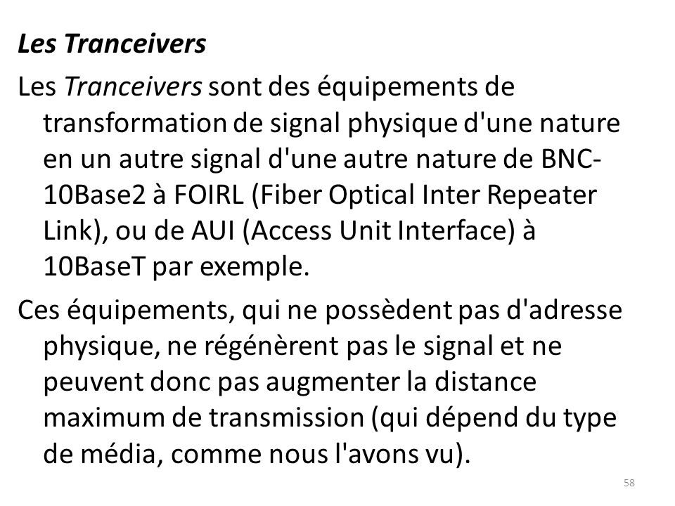 Les Tranceivers Les Tranceivers sont des équipements de transformation de signal physique d une nature en un autre signal d une autre nature de BNC-10Base2 à FOIRL (Fiber Optical Inter Repeater Link), ou de AUI (Access Unit Interface) à 10BaseT par exemple.