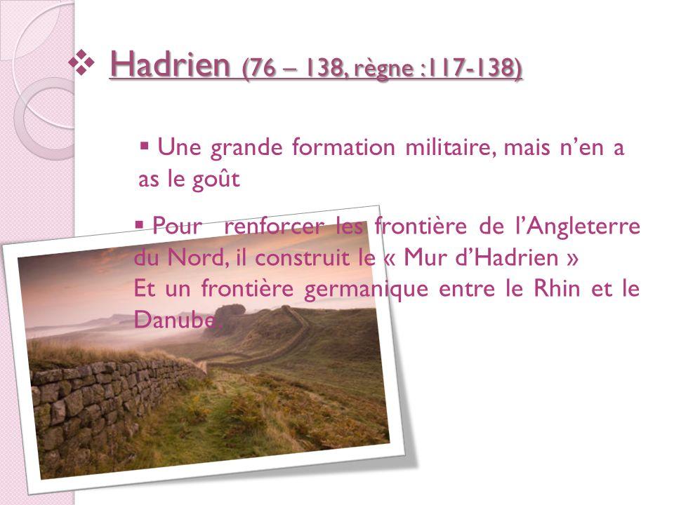 Hadrien (76 – 138, règne :117-138) Une grande formation militaire, mais n'en a as le goût.