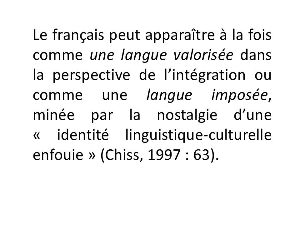 Le français peut apparaître à la fois comme une langue valorisée dans la perspective de l'intégration ou comme une langue imposée, minée par la nostalgie d'une « identité linguistique-culturelle enfouie » (Chiss, 1997 : 63).