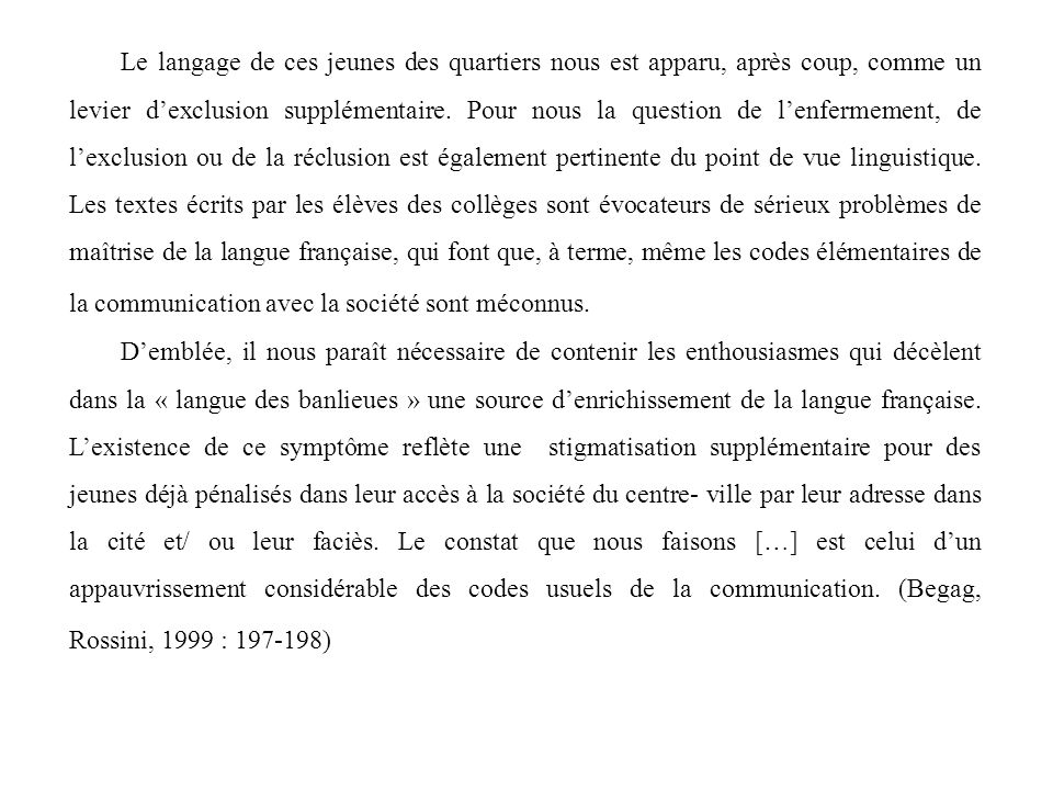 Le langage de ces jeunes des quartiers nous est apparu, après coup, comme un levier d'exclusion supplémentaire. Pour nous la question de l'enfermement, de l'exclusion ou de la réclusion est également pertinente du point de vue linguistique. Les textes écrits par les élèves des collèges sont évocateurs de sérieux problèmes de maîtrise de la langue française, qui font que, à terme, même les codes élémentaires de la communication avec la société sont méconnus.