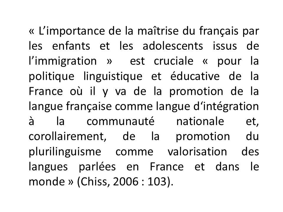 « L'importance de la maîtrise du français par les enfants et les adolescents issus de l'immigration » est cruciale « pour la politique linguistique et éducative de la France où il y va de la promotion de la langue française comme langue d'intégration à la communauté nationale et, corollairement, de la promotion du plurilinguisme comme valorisation des langues parlées en France et dans le monde » (Chiss, 2006 : 103).