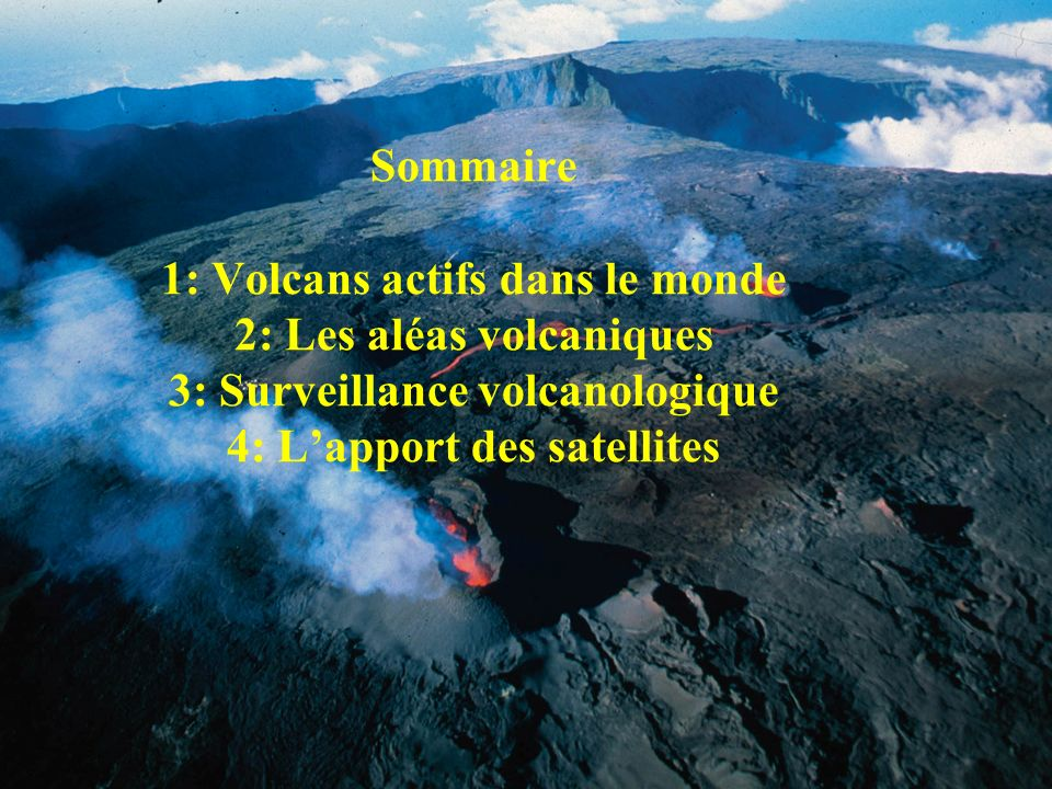 Sommaire 1: Volcans actifs dans le monde 2: Les aléas volcaniques 3: Surveillance volcanologique 4: L'apport des satellites