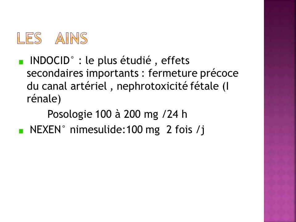 LES AINS INDOCID° : le plus étudié , effets secondaires importants : fermeture précoce du canal artériel , nephrotoxicité fétale (I rénale)