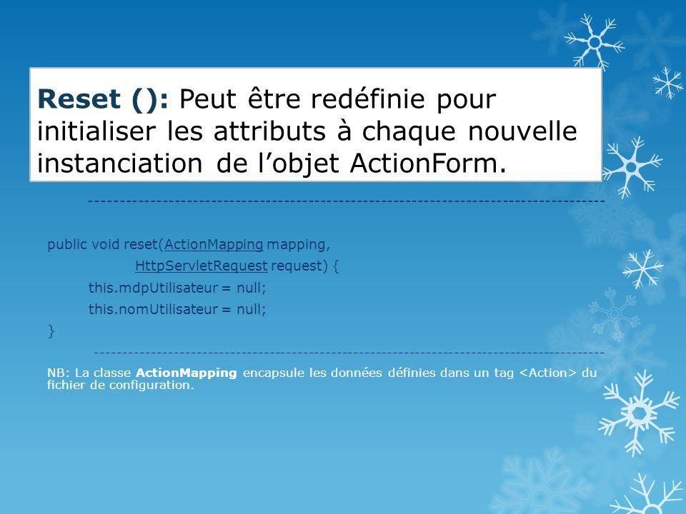 Reset (): Peut être redéfinie pour initialiser les attributs à chaque nouvelle instanciation de l'objet ActionForm.