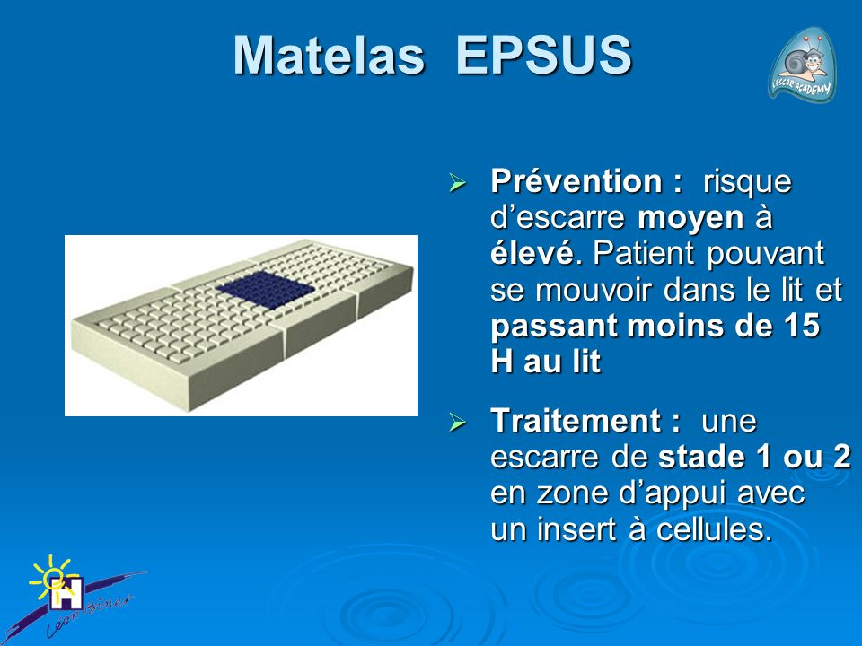 Matelas EPSUS Prévention : risque d'escarre moyen à élevé. Patient pouvant se mouvoir dans le lit et passant moins de 15 H au lit.