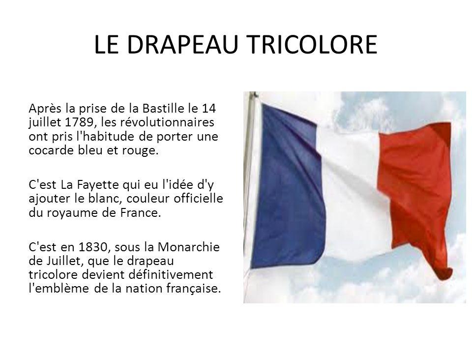 LE DRAPEAU TRICOLORE Après la prise de la Bastille le 14 juillet 1789, les révolutionnaires ont pris l habitude de porter une cocarde bleu et rouge.